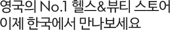 영국의 No.1 헬스&뷰티 스토어 이제 한국에서 만나보세요