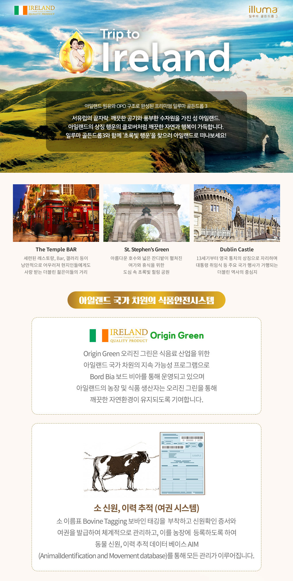 아일랜드 원유와 OPO 구조로 완성된 프리미엄 일루마 골든드롭3 서유럽의 끝자락. 깨끗한 공기와 풍부한 수자원을 가진 섬 아일랜드. 아일랜드의 상징 행운의 클로버처럼 깨끗한 자연과 행복이 가득합니다. 일루마 골든드롭3 와 함께 '초록빛 행운' 을 찾으러 아일랜드로 떠나보세요!