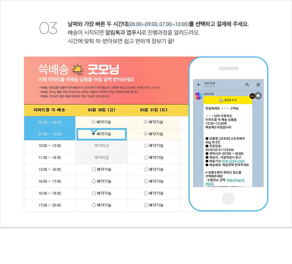 3. 날짜와 가장 빠른 두 시간대(06:00~09:00, 07:00~10:00)를 선택하고 결제해 주세요. 배송이 시작되면 알림톡과 앱푸시로 진행과정 을 알려드려요. 시간에 맞춰 쓱?받아보면 쉽고 편하게 장보기 끝!