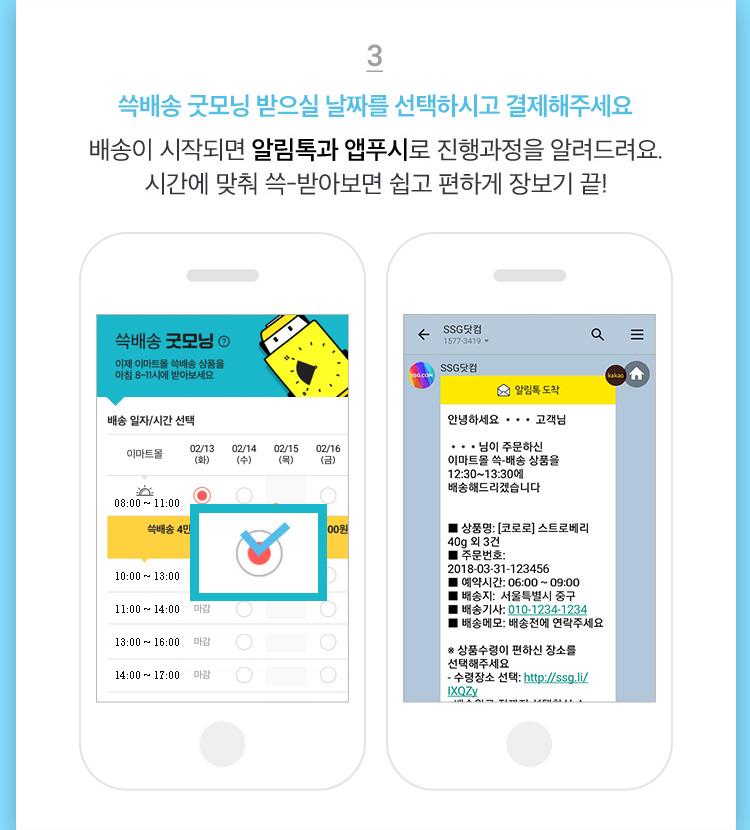 3. 쓱배송 굿모닝 받으실 날짜를 선택하시고 결제해주세요. 배송이 시작되면 알림톡과 앱푸시로 진행과정 을 알려드려요. 시간에 맞춰 쓱?받아보면 쉽고 편하게 장보기 끝!