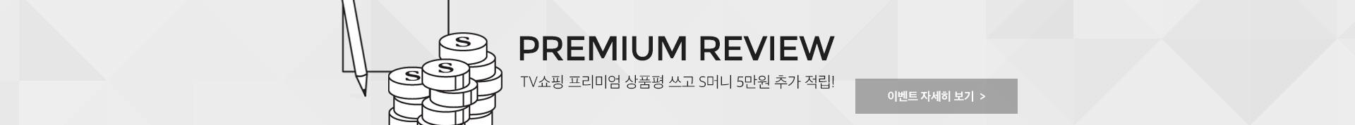 PREMIUM REVIEW TV쇼핑 프리미엄 상품평 쓰고 S머니 5만원 추가 적립! 이벤트 자세히 보기
